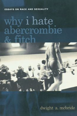 Why I Hate Abercrombie & Fitch: Essays On Race and Sexuality