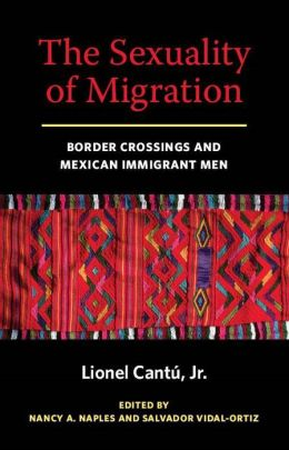 The Sexuality of Migration: Border Crossings and Mexican Immigrant Men