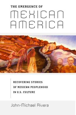 The Emergence of Mexican America: Recovering Stories of Mexican Peoplehood in U.S. Culture