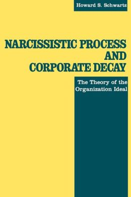 Narcissistic Process and Corporate Decay: The Theory of the Organizational Ideal