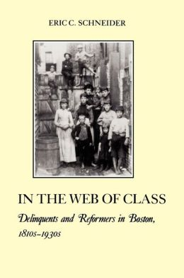 In the Web of Class: Delinquents and Reformers in Boston, 1810s-1930s