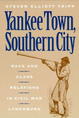 Yankee Town, Southern City: Race and Class Relations in Civil War Lynchburg