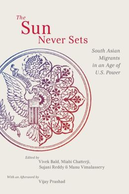 The The Sun Never Sets: South Asian Migrants in an Age of U.S. Power