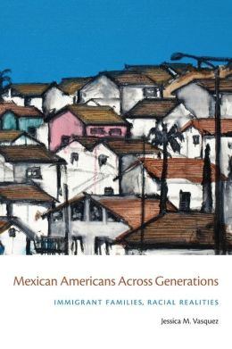 Mexican Americans Across Generations: Immigrant Families, Racial Realities