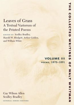 Leaves of Grass, A Textual Variorum of the Printed Poems, Volume III: Poems: 1870-1891