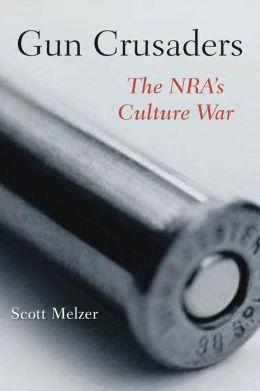 Gun Crusaders: The NRA's Culture War