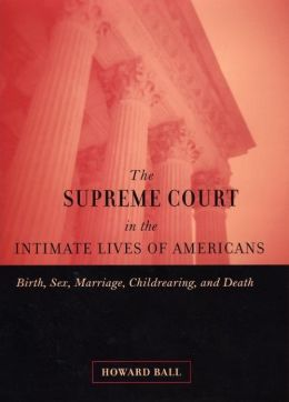 The Supreme Court in the Intimate Lives of Americans: Birth, Sex, Marriage, Childrearing, and Death