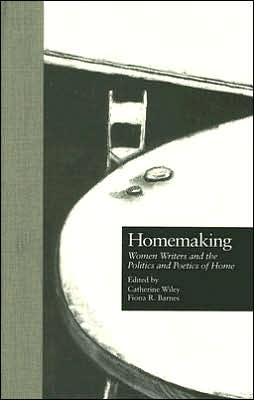 Homemaking: Women Writers and the Politics and Poetics of Home