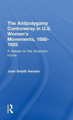 The Antipolygamy Controversy in U. S. Women's Movements, 1880-1925: A Debate on the American Home