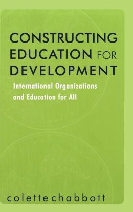Constructing Education for Development (Reference Books in International Education Series): International Organizations and Education for All