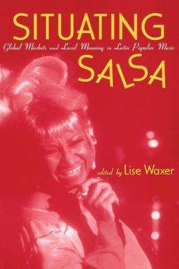 Situating Salsa: Global Markets and Local Meanings in Latin Popular Music