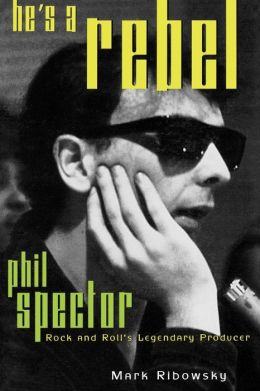 He's a Rebel: Phil Spector: Rock and Roll's Legendary Producer