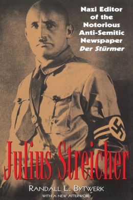 Julius Streicher: Nazi Editor of the Notorious Anti-Semitic Newspaper der Sturmer