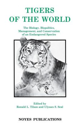 Tigers of the World, 1st Edition: The Biology, Biopolitics, Management and Conservation of an Endangered Species