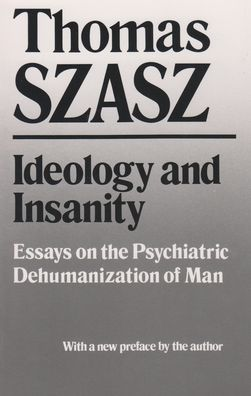 Ideology and Insanity: Essays on the Psychiatric Dehumanization of Man