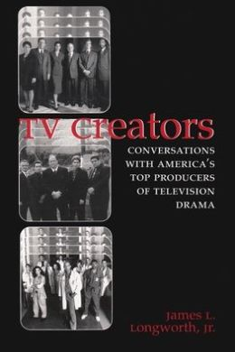 TV Creators: Conversations with America's Top Producers of Television Drama, Vol. 1