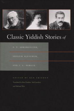 Classic Yiddish Stories of S. Y. Abramovitsh, Sholem Aleichem, and I. L. Peretz