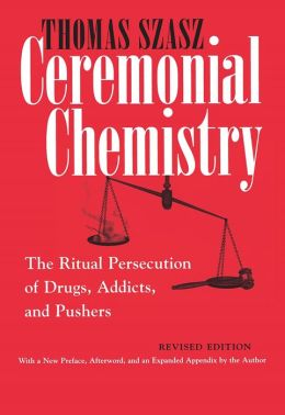 Ceremonial Chemistry: The Ritual Persecution of Drugs, Addicts, and Pushers