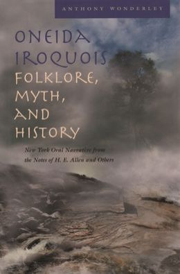 Oneida Iroquois, Folklore, Myth, and History: New York Oral Narrative from the Notes of H.E. Allen and Others