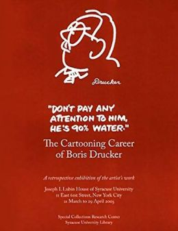 Don't Pay Any Attention to Him, He's 90% Water: The Cartooning Career of Boris Drucker