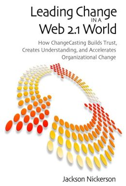 Leading Change in a Web 2.1 World: How ChangeCasting Builds Trust, Creates Understanding, and Accelerates Organizational Change