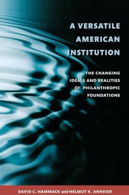 A Versatile American Institution: The Changing Ideals and Realities of Philanthropic Foundations