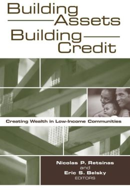 Building Assets, Building Credit: Creating Wealth in Low-Income Communities