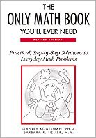 The Only Math Book You'll Ever Need: Practical, Step-by-Step Solutions to Everyday Math Problems