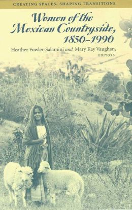 Women of the Mexican Countryside, 1850-1990: Creating Spaces, Shaping Transitions
