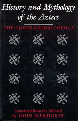 History and Mythology of the Aztecs: The Codex Chimalpopoca