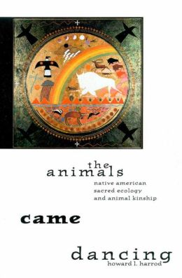 The Animals Came Dancing: Native American Sacred Ecology and Animal Kinship