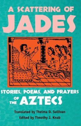 Scattering of Jades: Stories, Poems, and Prayers of the Aztecs