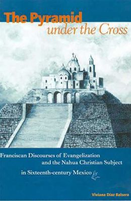 The Pyramid under the Cross: Franciscan Discourses of Evangelization and the Nahua Christian Subject in Sixteenth-Century Mexico