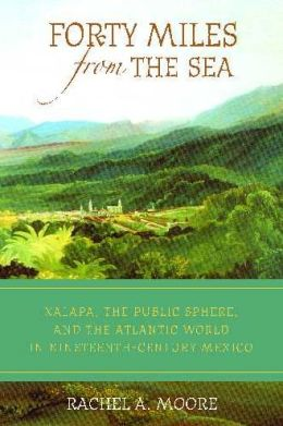 Forty Miles from the Sea: Xalapa, the Public Sphere, and the Atlantic World in Nineteenth-Century Mexico