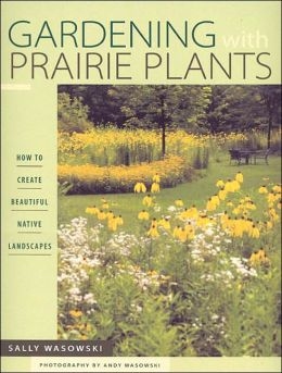 Gardening with Prairie Plants: How to Create Beautiful Native Landscapes