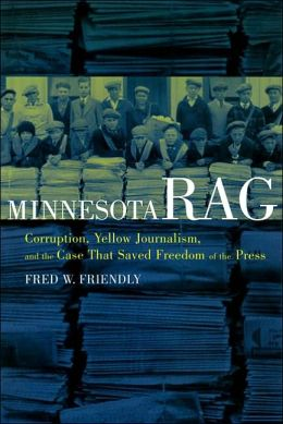 Minnesota Rag: Corruption, Yellow Journalism, and the Case that Saved Freedom of the Press