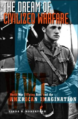 The Dream of Civilized Warfare: World War I Flying Aces and the American Imagination