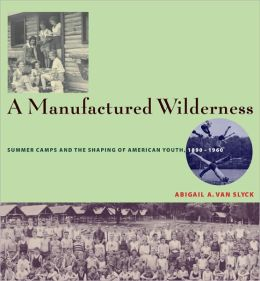 A Manufactured Wilderness: Summer Camps and the Shaping of American Youth, 1890-1960