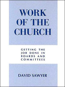The Work of the Church: Getting the Job Done in Boards and Committees