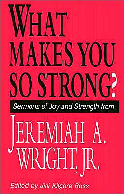What Makes You so Strong?: Sermons of Joy and Strength from Jeremiah A. Wright, Jr.