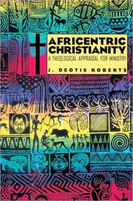 Africentric Christianity: A Theological Appraisal for Ministry