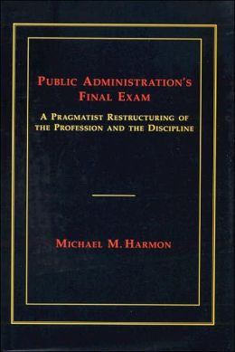 Public Administration's Final Exam: A Pragmatist Restructuring of the Profession and the Discipline Michael M. Harmon