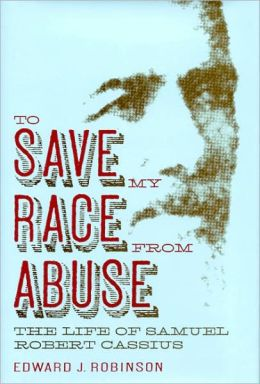 To Save My Race from Abuse: The Life of Samuel Robert Cassius