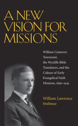 A New Vision for Missions: William Cameron Townsend, The Wycliffe Bible Translators, and the Culture of Early Evangelical Faith Missions, 1917-1945