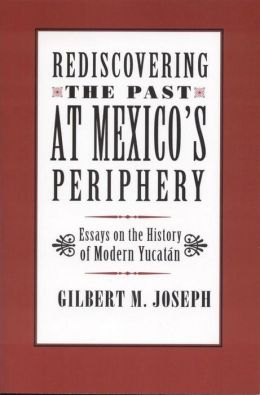 Rediscovering the Past at Mexico's Periphery: Essays on the History of Modern Yucatan