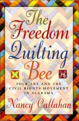 The Freedom Quilting Bee: Folk Art and the Civil Rights Movement in Gee's Bend, Alabama