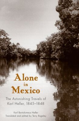 Alone in Mexico: The Astonishing Travels of Karl Heller, 1845-1848