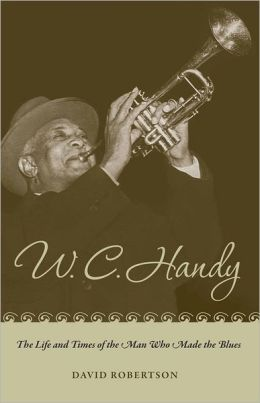 W. C. Handy: The Life and Times of the Man Who Made the Blues