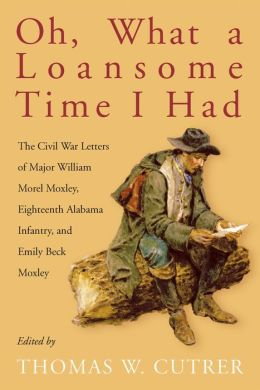Oh, What a Loansome Time I Had: The Civil War Letters of Major William Morel Moxley, Eighteenth Alabama Infantry, and Emily Beck Moxley
