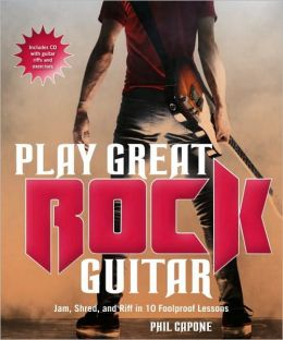 Play Great Rock Guitar: Jam, Shred,and Riff in 10 Foolproof Lessons